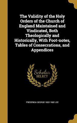 Bog, hardback The Validity of the Holy Orders of the Church of England Maintained and Vindicated, Both Theologically and Historically, with Foot-Notes, Tables of Co af Frederick George 1832-1902 Lee