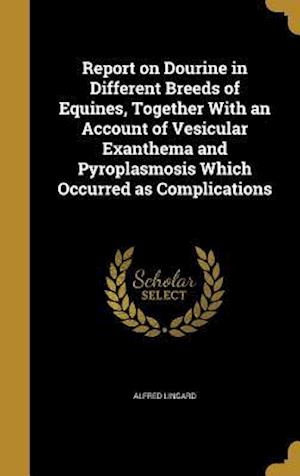 Bog, hardback Report on Dourine in Different Breeds of Equines, Together with an Account of Vesicular Exanthema and Pyroplasmosis Which Occurred as Complications af Alfred Lingard