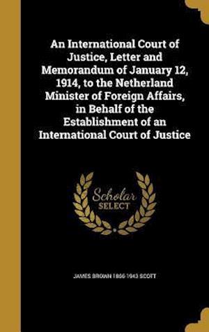 Bog, hardback An International Court of Justice, Letter and Memorandum of January 12, 1914, to the Netherland Minister of Foreign Affairs, in Behalf of the Establis af James Brown 1866-1943 Scott