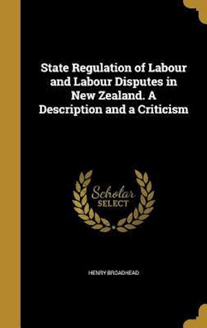 Bog, hardback State Regulation of Labour and Labour Disputes in New Zealand. a Description and a Criticism af Henry Broadhead