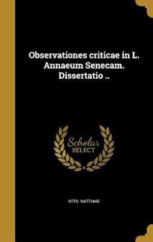 Bog, hardback Observationes Criticae in L. Annaeum Senecam. Dissertatio .. af Otto Matthiae