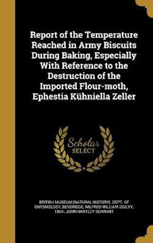 Bog, hardback Report of the Temperature Reached in Army Biscuits During Baking, Especially with Reference to the Destruction of the Imported Flour-Moth, Ephestia Ku af John Hartley Durrant