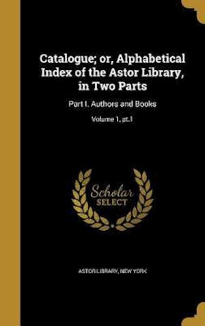 Bog, hardback Catalogue; Or, Alphabetical Index of the Astor Library, in Two Parts