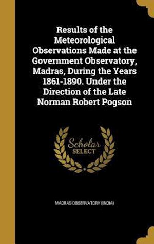 Bog, hardback Results of the Meteorological Observations Made at the Government Observatory, Madras, During the Years 1861-1890. Under the Direction of the Late Nor