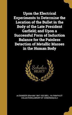 Bog, hardback Upon the Electrical Experiments to Determine the Location of the Bullet in the Body of the Late President Garfield; And Upon a Successful Form of Indu af Alexander Graham 1847-1922 Bell