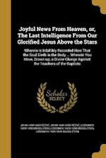 Joyful News from Heaven, Or, the Last Intelligence from Our Glorified Jesus Above the Stars af John 1608-1658 Reeve, Lodowick 1609-1698 Muggleton