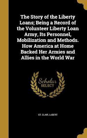 Bog, hardback The Story of the Liberty Loans; Being a Record of the Volunteer Liberty Loan Army, Its Personnel, Mobilization and Methods. How America at Home Backed
