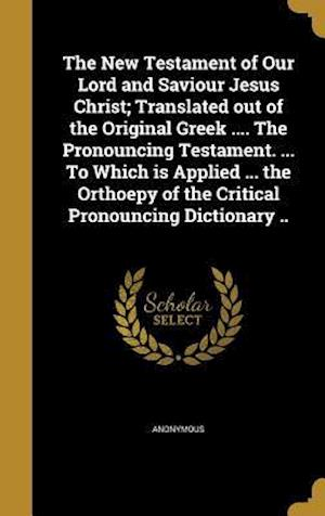Bog, hardback The New Testament of Our Lord and Saviour Jesus Christ; Translated Out of the Original Greek .... the Pronouncing Testament. ... to Which Is Applied .
