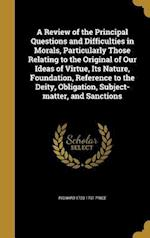 A Review of the Principal Questions and Difficulties in Morals, Particularly Those Relating to the Original of Our Ideas of Virtue, Its Nature, Founda af Richard 1723-1791 Price