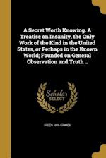 A Secret Worth Knowing. a Treatise on Insanity, the Only Work of the Kind in the United States, or Perhaps in the Known World; Founded on General Obse af Green 1809- Grimes