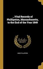 ...Vital Records of Phillipston, Massachusetts, to the End of the Year 1849 af Mass Phillipston