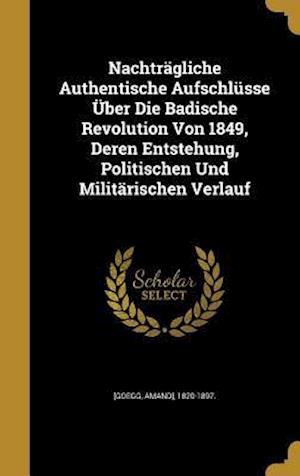 Bog, hardback Nachtragliche Authentische Aufschlusse Uber Die Badische Revolution Von 1849, Deren Entstehung, Politischen Und Militarischen Verlauf