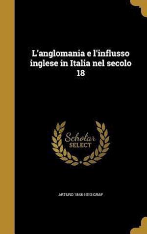 Bog, hardback L'Anglomania E L'Influsso Inglese in Italia Nel Secolo 18 af Arturo 1848-1913 Graf