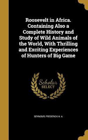Bog, hardback Roosevelt in Africa. Containing Also a Complete History and Study of Wild Animals of the World, with Thrilling and Exciting Experiences of Hunters of