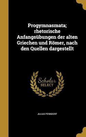 Bog, hardback Progymnasmata; Rhetorische Anfangsubungen Der Alten Griechen Und Romer, Nach Den Quellen Dargestellt af Julius Penndorf