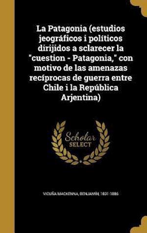 Bog, hardback La  Patagonia (Estudios Jeograficos I Politicos Dirijidos a Sclarecer La Cuestion - Patagonia, Con Motivo de Las Amenazas Reciprocas de Guerra Entre C