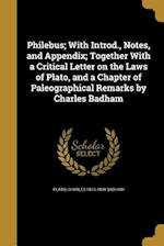 Philebus; With Introd., Notes, and Appendix; Together with a Critical Letter on the Laws of Plato, and a Chapter of Paleographical Remarks by Charles af Charles 1813-1889 Badham