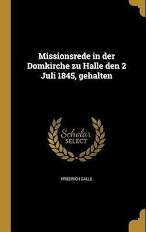 Bog, hardback Missionsrede in Der Domkirche Zu Halle Den 2 Juli 1845, Gehalten af Friedrich Galle