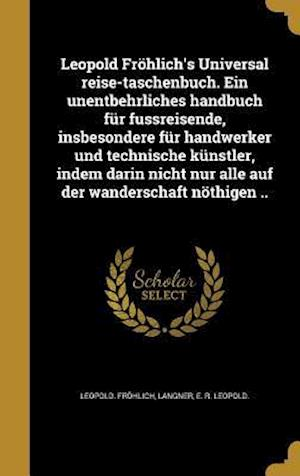 Bog, hardback Leopold Frohlich's Universal Reise-Taschenbuch. Ein Unentbehrliches Handbuch Fur Fussreisende, Insbesondere Fur Handwerker Und Technische Kunstler, In af Leopold Frohlich