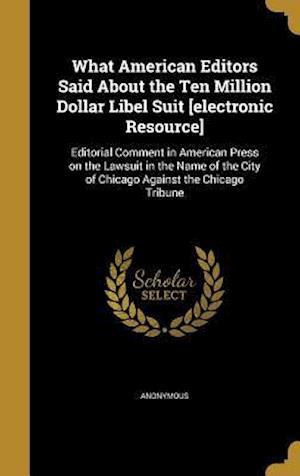 Bog, hardback What American Editors Said about the Ten Million Dollar Libel Suit [Electronic Resource]