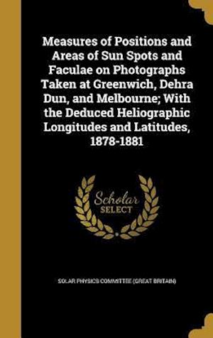 Bog, hardback Measures of Positions and Areas of Sun Spots and Faculae on Photographs Taken at Greenwich, Dehra Dun, and Melbourne; With the Deduced Heliographic Lo