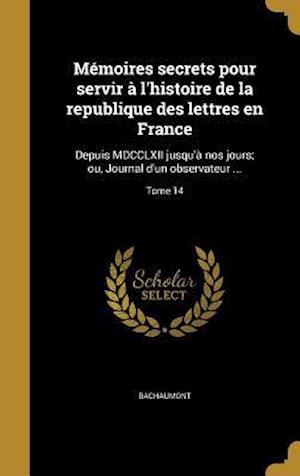 Bog, hardback Memoires Secrets Pour Servir A L'Histoire de La Republique Des Lettres En France