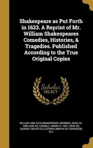 Bog, hardback Shakespeare as Put Forth in 1623. a Reprint of Mr. William Shakespeares Comedies, Histories, & Tragedies. Published According to the True Original Cop af William 1564-1616 Shakespeare