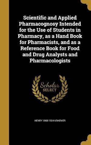 Bog, hardback Scientific and Applied Pharmacognosy Intended for the Use of Students in Pharmacy, as a Hand Book for Pharmacists, and as a Reference Book for Food an af Henry 1868-1924 Kraemer