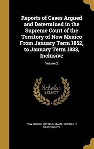Bog, hardback Reports of Cases Argued and Determined in the Supreme Court of the Territory of New Mexico from January Term 1852, to January Term 1883, Inclusive; Vo af Charles H. Gildersleeve