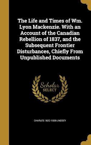 Bog, hardback The Life and Times of Wm. Lyon MacKenzie. with an Account of the Canadian Rebellion of 1837, and the Subsequent Frontier Disturbances, Chiefly from Un af Charles 1820-1908 Lindsey