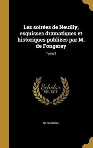 Bog, hardback Les Soirees de Neuilly, Esquisses Dramatiques Et Historiques Publiees Par M. de Fongeray; Tome 2 af De Fongeray