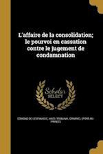 L'Affaire de La Consolidation; Le Pourvoi En Cassation Contre Le Jugement de Condamnation af Edmond De Lespinasse