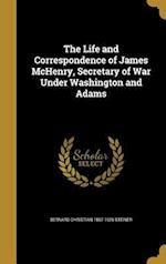 The Life and Correspondence of James McHenry, Secretary of War Under Washington and Adams af Bernard Christian 1867-1926 Steiner