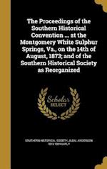 The Proceedings of the Southern Historical Convention ... at the Montgomery White Sulphur Springs, Va., on the 14th of August, 1873; And of the Southe af Jubal Anderson 1816-1894 Early