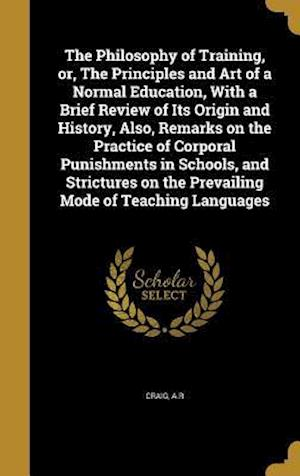 Bog, hardback The Philosophy of Training, Or, the Principles and Art of a Normal Education, with a Brief Review of Its Origin and History, Also, Remarks on the Prac