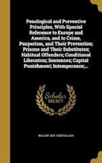 Penological and Preventive Principles, with Special Reference to Europe and America, and to Crime, Pauperism, and Their Prevention; Prisons and Their af William 1831-1908 Tallack