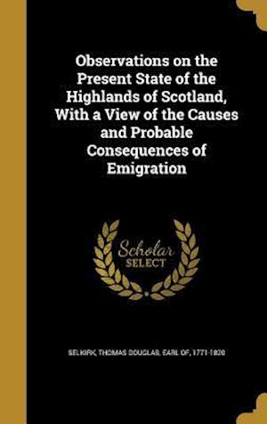 Bog, hardback Observations on the Present State of the Highlands of Scotland, with a View of the Causes and Probable Consequences of Emigration