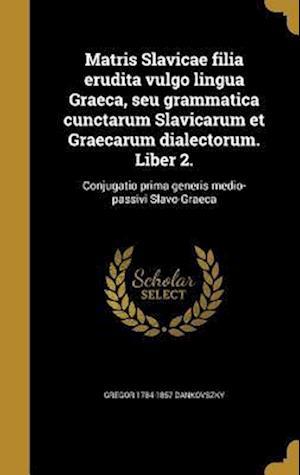 Bog, hardback Matris Slavicae Filia Erudita Vulgo Lingua Graeca, Seu Grammatica Cunctarum Slavicarum Et Graecarum Dialectorum. Liber 2. af Gregor 1784-1857 Dankovszky