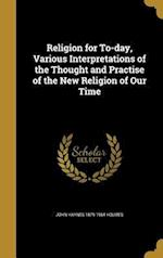 Religion for To-Day, Various Interpretations of the Thought and Practise of the New Religion of Our Time af John Haynes 1879-1964 Holmes