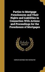 Parties to Mortgage Foreclosures and Their Rights and Liabilities in Connection with Actions and Proceedings for the Foreclosure of Mortgages af Charles Hastings 1859-1935 Wiltsie