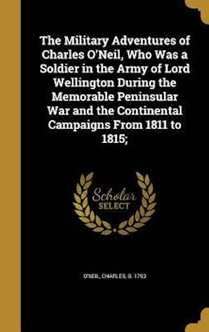 Bog, hardback The Military Adventures of Charles O'Neil, Who Was a Soldier in the Army of Lord Wellington During the Memorable Peninsular War and the Continental Ca