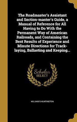 Bog, hardback The Roadmaster's Assistant and Section-Master's Guide, a Manual of Reference for All Having to Do with the Permanent Way of American Railroads, and Co af William S. Huntington