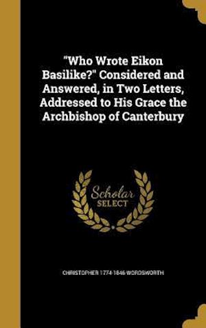 Bog, hardback Who Wrote Eikon Basilike? Considered and Answered, in Two Letters, Addressed to His Grace the Archbishop of Canterbury af Christopher 1774-1846 Wordsworth