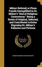 Milner Refuted; Or Pious Frauds Exemplified in Dr. Milner's End of Religious Controversy. Being a Series of Original, Selected, and Contributed Articl af Charles Hastings 1816-1901 Collette