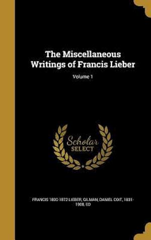 Bog, hardback The Miscellaneous Writings of Francis Lieber; Volume 1 af Francis 1800-1872 Lieber