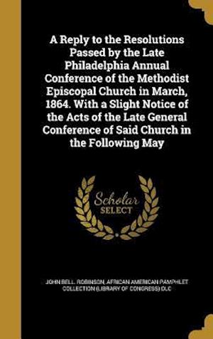 Bog, hardback A   Reply to the Resolutions Passed by the Late Philadelphia Annual Conference of the Methodist Episcopal Church in March, 1864. with a Slight Notice af John Bell Robinson