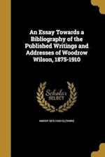 An Essay Towards a Bibliography of the Published Writings and Addresses of Woodrow Wilson, 1875-1910 af Harry 1879-1968 Clemons