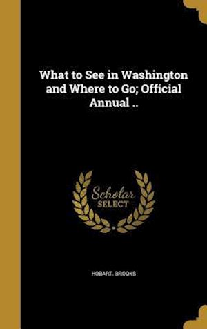Bog, hardback What to See in Washington and Where to Go; Official Annual .. af Hobart Brooks