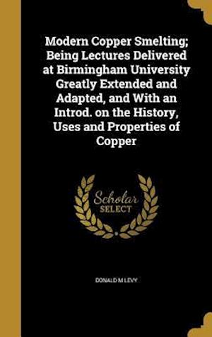 Bog, hardback Modern Copper Smelting; Being Lectures Delivered at Birmingham University Greatly Extended and Adapted, and with an Introd. on the History, Uses and P af Donald M. Levy