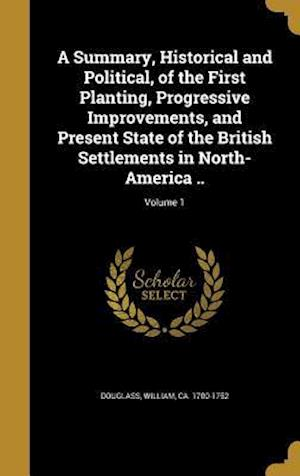 Bog, hardback A Summary, Historical and Political, of the First Planting, Progressive Improvements, and Present State of the British Settlements in North-America ..